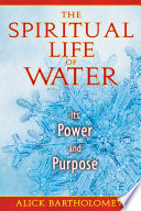 The Spiritual Life of Water  : Its Power and Purpose