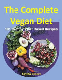 The Complete Vegan Diet: 101 Healthy Plant Based Recipes (Vegan Breakfast, Vegan Diet Soup, Vegan Dinner, Vegan Diet Drink, Vegan Dinner Food,