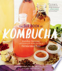 """The Big Book of Kombucha: Brewing, Flavoring, and Enjoying the Health Benefits of Fermented Tea"" by Hannah Crum, Alex LaGory, Sandor Ellix Katz"