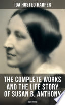 The Complete Works and the Life Story of Susan B  Anthony  Illustrated