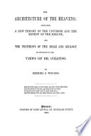 The Architecture of the Heavens. Containing a New Theory of the Universe and the Extent of the Deluge, and the Testimony of the Bible and Geology in Opposition to the Views of Dr. Colenso