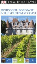 DK Eyewitness Travel Guide  Dordogne  Bordeaux   the Southwest Coast