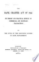 The Bank Charter Act of 1844  Its Theory and Practical Effects on Commercial and Monetary Transactions  Also the Evils of the Exclusive System of Bank Management