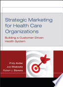 """Strategic Marketing For Health Care Organizations: Building A Customer-Driven Health System"" by Philip Kotler, Joel I. Shalowitz, Robert J. Stevens"