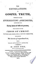 The Consolations of Gospel Truth Exhibited in Various Interesting Anecdotes Respecting the Dying Hours of Different Persons  Etc
