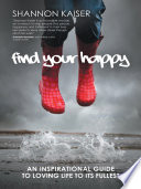 """Find Your Happy: An Inspirational Guide to Loving Life to Its Fullest"" by Shannon Kaiser"