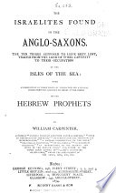 The Israelites found in the Anglo-Saxons : the ten tribes supposed to have been lost, traced from the land of their captivity to their occupation of the isles of the sea : with an exhibition of those traits of character and national characteristics assigned to Israel in the books of the Hebrew prophets