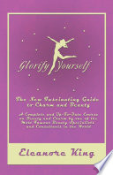 Glorify Yourself   The New Fascinating Guide to Charm and Beauty   A Complete and Up To Date Course on Beauty and Charm by one of the Most Famous Beauty Specialists and Consultants in the World