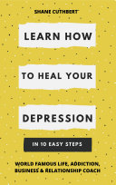 LEARN HOW TO HEAL YOUR DEPRESSION IN 10 EASY STEPS