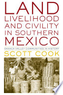 Land, livelihood, and civility in southern Mexico : Oaxaca Valley communities in history / Scott Coo
