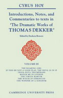 Introductions, Notes, and Commentaries to Texts in 'The Dramatic Works of Thomas Dekker': Volume 3, The Roaring Girl; If this be Not a Good Play, the Devil is in It; Troia-Nova Triumphans; Match Me in London; The Virgin Martyr; The Witch of Edmonton; The Wonder of a Kingdom