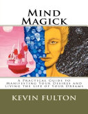 Mind Magick - A Practical Guide to Manifesting Your Desires and Living the Life of Your Dreams