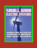 Small Wind Electric Systems - Consumers Guide with Practical Information for Homeowners, Farmer, Ranchers, Small Businesses