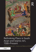 Rethinking Place in South Asian and Islamic Art  1500 Present