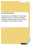 The Significance Of Self Service Technology Adoption On Service Quality In Linking Customer Satisfaction And Customer Loyalty In Singapore S Supermarket Context