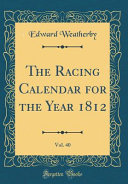 The Racing Calendar For The Year 1812 Vol 40 Classic Reprint