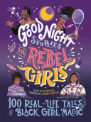 Good Night Stories for Rebel Girls  100 Real Life Tales of Black Girl Magic
