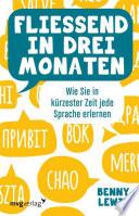 Fließend in drei Monaten  : Wie Sie in kürzester Zeit jede Sprache erlernen