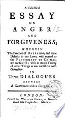 A Casuistical Essay On Anger And Forgiveness Wherein The Practice Of Duelling And Some Defects In Our Laws Are Consider D In Three Dialogues Between A Gentleman And A Clergyman