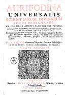 Aurifodina universalis scientiarum divinarum atque humanarum, ex fontibus aureis Sanctorum Patrum... nec non paganorum fere ducentorum, tam in theologia quam in philosophia... a V. P. Roberto,...