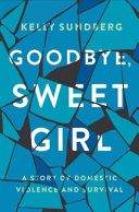 link to Goodbye, sweet girl : a story of domestic violence and survival in the TCC library catalog