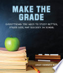 Make the Grade  : Everything You Need to Study Better, Stress Less, and Succeed in School