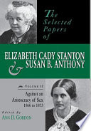 The Selected Papers Of Elizabeth Cady Stanton And Susan B Anthony Against An Aristocracy Of Sex 1866 To 1873