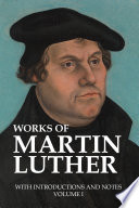 Works Of Martin Luther With Introductions And Notes