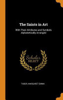 The Saints in Art  With Their Attributes and Symbols Alphabetically Arranged