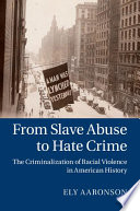 From Slave Abuse to Hate Crime  : The Criminalization of Racial Violence in American History