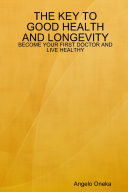 THE KEY TO GOOD HEALTH AND LONGEVITY  BECOME YOUR FIRST DOCTOR AND LIVE HEALTHY