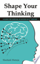 SHAPE YOUR THINKING (A Guide for Survival & Success in 21st Century)