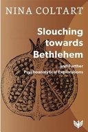 Slouching Toward Bethlehem And Further Psychoanalytic Explorations