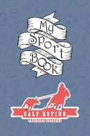 My Sport Book   Calf Roping Training Journal  Note All Training and Workout Logs Into One Sport Notebook and Reach Your Goals with This Motivation Boo