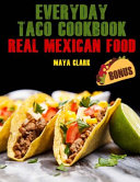 Everyday Taco Cookbook  Real Mexican Food  Book