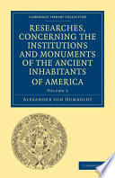 Researches Concerning The Institutions And Monuments Of The Ancient Inhabitants Of America With Descriptions And Views Of Some Of The Most Striking Scenes In The Cordilleras