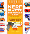 """""""The Nerf Blaster Modification Guide: The Unofficial Handbook for Making Your Foam Arsenal Even More Awesome"""" by Luke Goodman"""