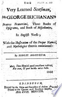 The Very Learned Scotsman Mr. George Buchanan's Fratres Fraterrimi, Three Books of Epigrams, and Book of Miscellanies, in English Verse; with the Illustration of the Proper Names, and Mythologies Therein Mentioned: by Robert Monteith
