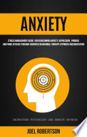 Anxiety: Stress Management Guide for Overcoming Anxiety, Depression, Phobias, and Panic Attacks Through Cognitive Behavioral Therapy, Hypnosis and Meditation: Understand Psychology and Remove Shyness