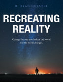 Recreating Reality  Change the Way You Look At the World and the World Changes