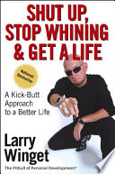 """Shut Up, Stop Whining, and Get a Life: A Kick-Butt Approach to a Better Life"" by Larry Winget"