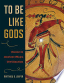 To Be Like Gods  : Dance in Ancient Maya Civilization