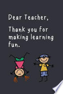 Dear Teacher, Thank You for Making Learning Fun.