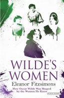Wilde's Women: How Oscar Wilde Was Shaped by the Women He Knew