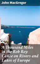 A Thousand Miles in the Rob Roy Canoe on Rivers and Lakes of Europe [Pdf/ePub] eBook