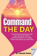 Command the Day: Powerful Morning Prayers that Take Charge of the Day. 30 Daily Devotions to Guide, Protect and Inspire You Each Day