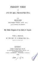 Present Times And Future Prospects In Lectures Delivered During Lent 1854 At St George S Bloomsbury