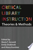 """Critical Library Instruction: Theories and Methods"" by Maria T. Accardi, Emily Drabinski, Alana Kumbier"
