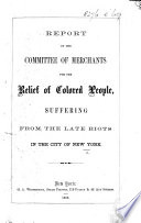 Report of the Committee of Merchants for the Relief of Colored People Suffering from the Late Riots in the City of New York
