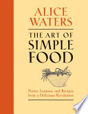 """The Art of Simple Food: Notes, Lessons, and Recipes from a Delicious Revolution: A Cookbook"" by Alice Waters"